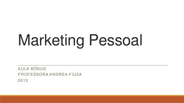 Marketing Pessoal AU L A BÔ N U S PR O F ESSO R A AN D R EA F IU Z A 2013