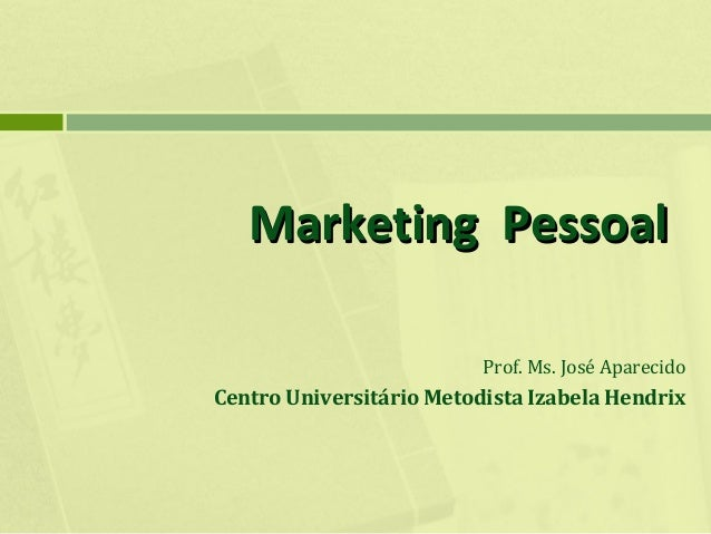 Marketing Pessoal Prof. Ms. José Aparecido  Centro Universitário Metodista Izabela Hendrix