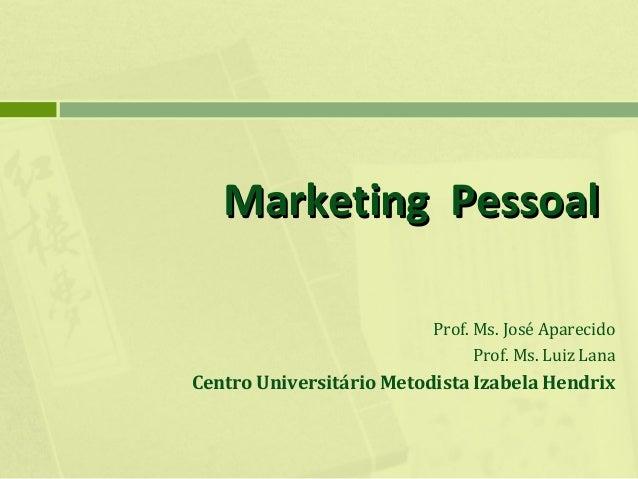 Marketing Pessoal Prof. Ms. José Aparecido Prof. Ms. Luiz Lana  Centro Universitário Metodista Izabela Hendrix
