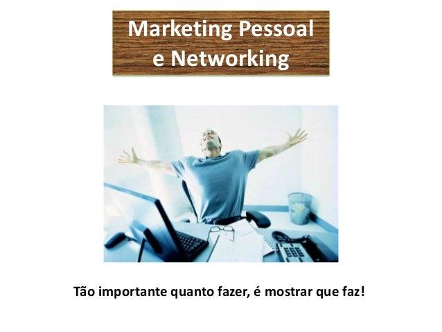 Marketing Pessoal         e NetworkingTão importante quanto fazer, é mostrar que faz!
