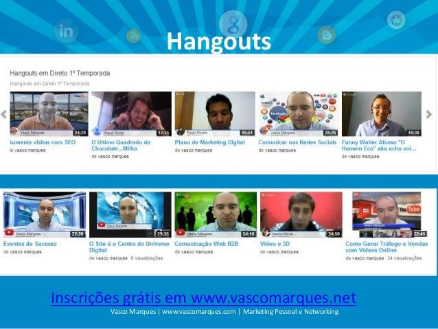 Hangouts  Inscrições grátis em www.vascomarques.net Vasco Marques | www.vascomarques.com | Marketing Pessoal e Networking