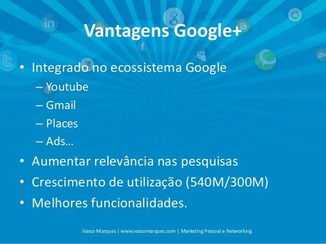 Vantagens Google+ • Integrado no ecossistema Google – Youtube – Gmail – Places – Ads…  • Aumentar relevância nas pesquisas...