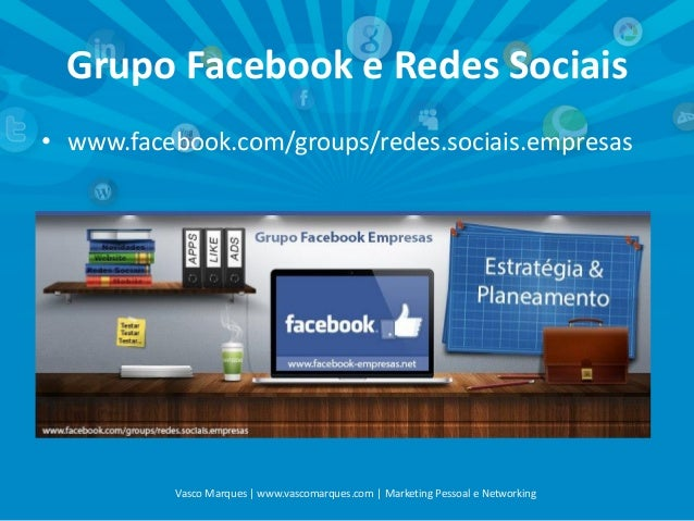 Grupo Facebook e Redes Sociais • www.facebook.com/groups/redes.sociais.empresas  Vasco Marques | www.vascomarques.com | Ma...