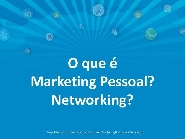 O que é Marketing Pessoal? Networking? Vasco Marques | www.vascomarques.com | Marketing Pessoal e Networking