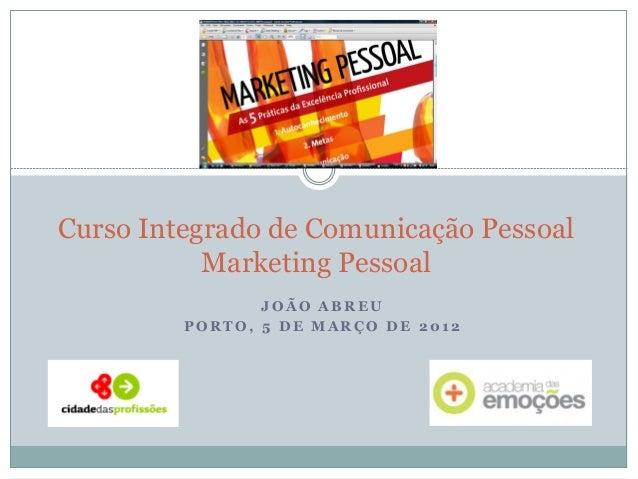 JOÃO ABREU  PORTO, 5 DE MARÇO DE 2012  Curso Integrado de Comunicação Pessoal Marketing Pessoal