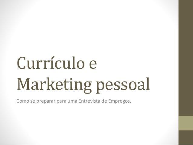 Currículo e Marketing pessoal Como se preparar para uma Entrevista de Empregos.