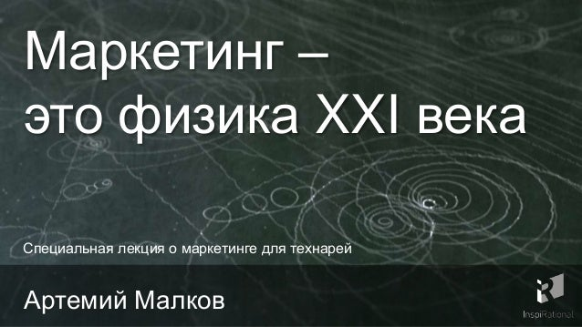 Маркетинг – это физика XXI века Артемий Малков Специальная лекция о маркетинге для технарей