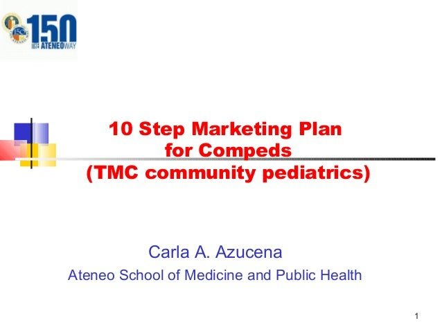 1 10 Step Marketing Plan for Compeds (TMC community pediatrics) Carla A. Azucena Ateneo School of Medicine and Public Heal...