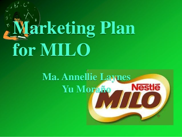 Marketing Planfor MILO   Ma. Annellie Laynes       Yu Moraño