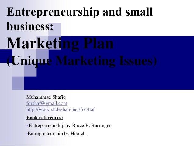 Entrepreneurship and small business: Marketing Plan (Unique Marketing Issues) Muhammad Shafiq forshaf@gmail.com http://www...