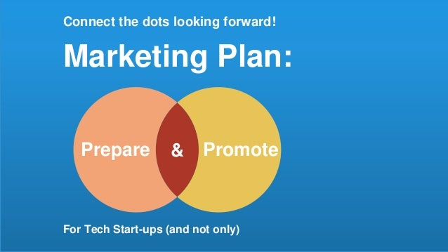 Connect the dots looking forward! Marketing Plan: For Tech Start-ups (and not only) &Prepare Promote