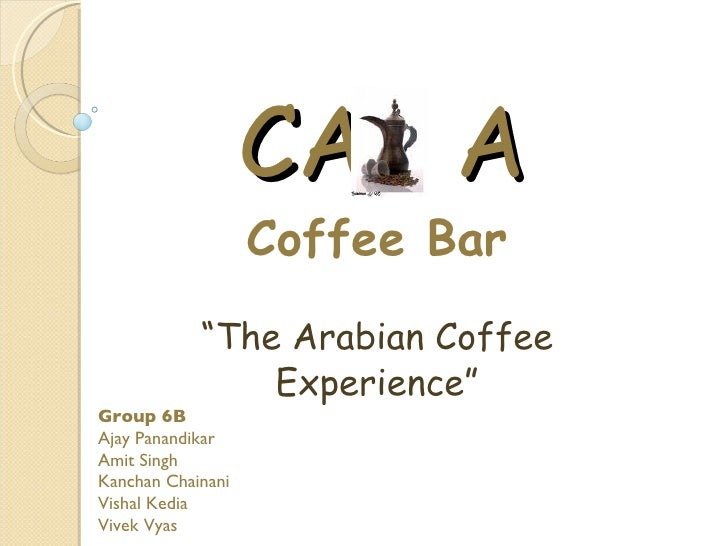 "CA A                    Coffee Bar             ""The Arabian Coffee                 Experience"" Group 6B Ajay Panandikar Am..."