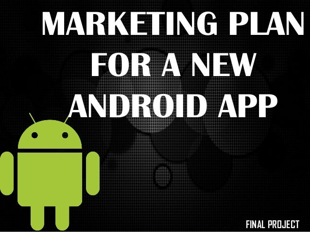 MARKETING PLAN FOR A NEW ANDROID APP FINAL PROJECT