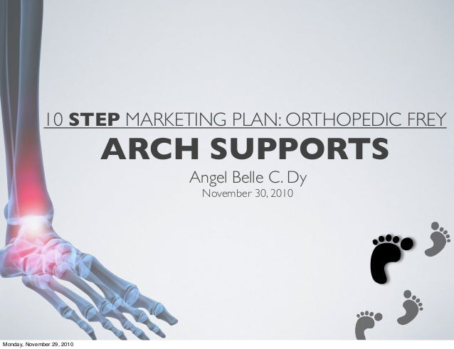 10 STEP MARKETING PLAN: ORTHOPEDIC FREY ARCH SUPPORTS Angel Belle C. Dy November 30, 2010 Monday, November 29, 2010