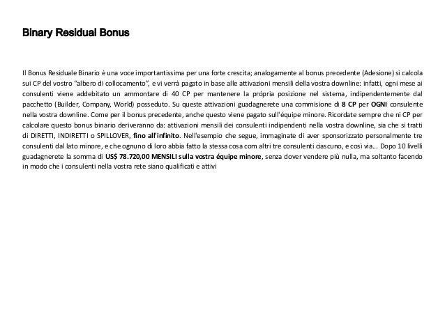 Bonus Residuo Unilevel Questo Bonus viene pagato sull'attivazione di tutta la vostra downline (ENTRAMBI I LATI) fino all'8...