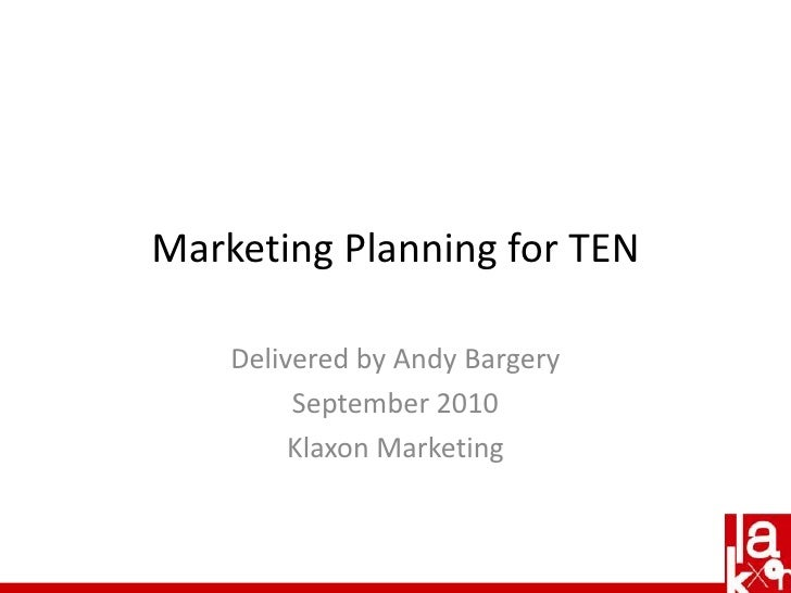 Marketing Planning for TEN<br />Delivered by Andy Bargery<br />September 2010<br />Klaxon Marketing<br />