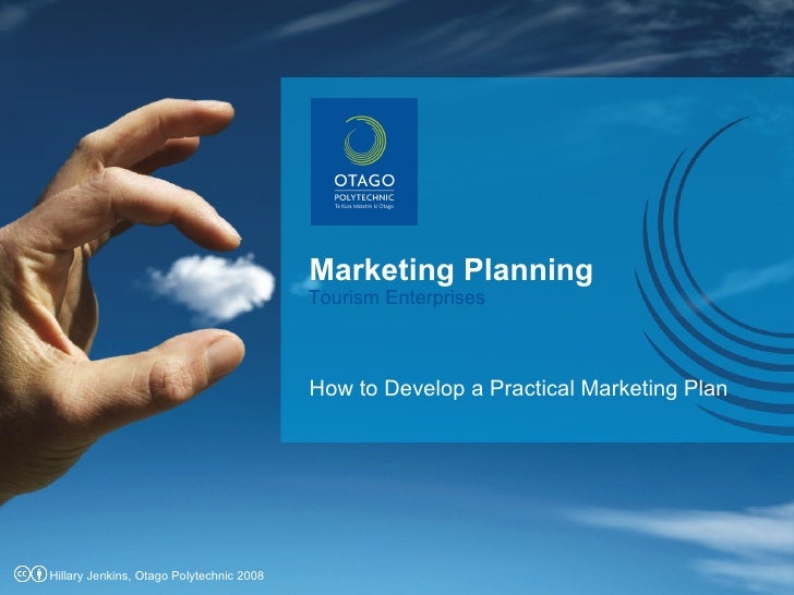 Marketing Planning How to Develop a Practical Marketing Plan Tourism Enterprises Hillary Jenkins, Otago Polytechnic 2008