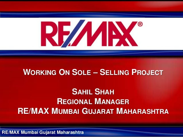 WORKING ON SOLE – SELLING PROJECT                 SAHIL SHAH              REGIONAL MANAGER      RE/MAX MUMBAI GUJARAT MAHA...