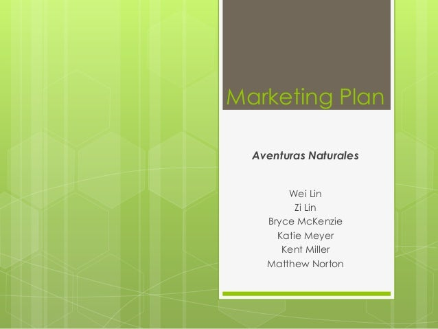 Marketing Plan  Aventuras Naturales        Wei Lin          Zi Lin    Bryce McKenzie      Katie Meyer       Kent Miller   ...