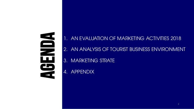 AGENDA 1. AN EVALUATION OF MARKETING ACTIVITIES 2018 2. AN ANALYSIS OF TOURIST BUSINESS ENVIRONMENT 3. MARKETING STRATE 4....