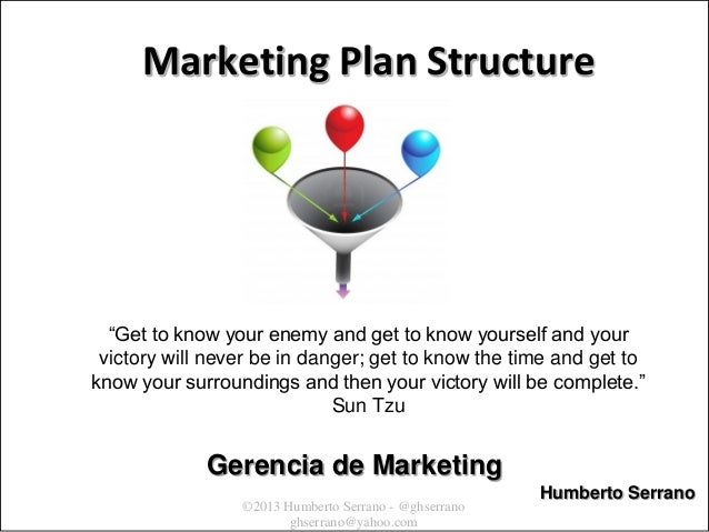 "©2013 Humberto Serrano - @ghserrano ghserrano@yahoo.com Marketing Plan Structure ""Get to know your enemy and get to know y..."