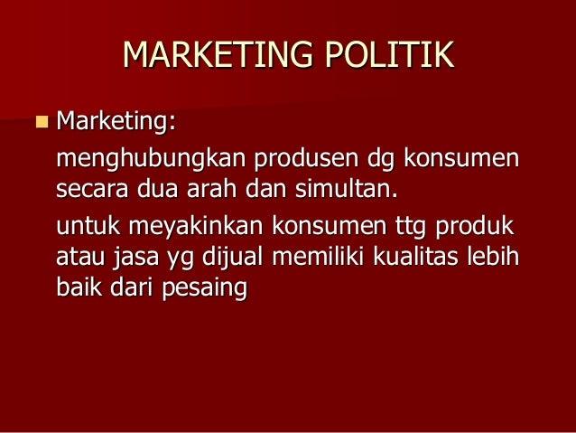 MARKETING POLITIK  Marketing: menghubungkan produsen dg konsumen secara dua arah dan simultan. untuk meyakinkan konsumen ...
