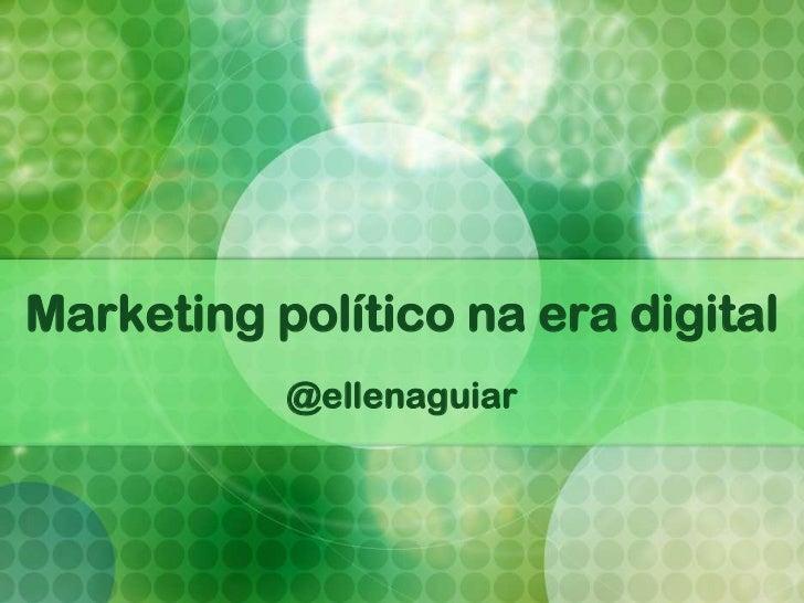 Marketing político na era digital           @ellenaguiar