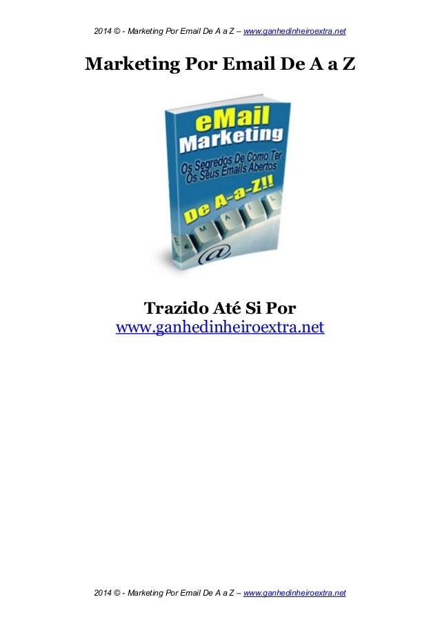 2014 © - Marketing Por Email De A a Z – www.ganhedinheiroextra.net Marketing Por Email De A a Z Trazido Até Si Por www.gan...