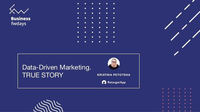 Data-Driven Marketing.   TRUE STORY KRISTINA POTOTSKA