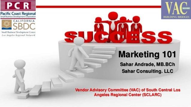 Marketing 101 Sahar Andrade, MB.BCh Sahar Consulting. LLC Vendor Advisory Committee (VAC) of South Central Los Angeles Reg...