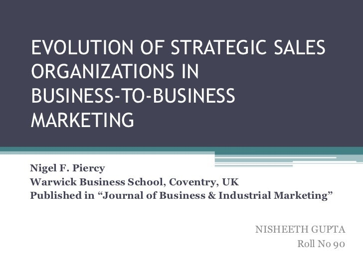 EVOLUTION OF STRATEGIC SALESORGANIZATIONS INBUSINESS-TO-BUSINESSMARKETINGNigel F. PiercyWarwick Business School, Coventry,...