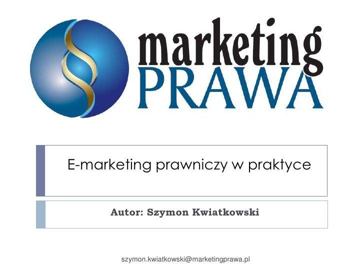 E-marketing prawniczy w praktyce<br />Autor: Szymon Kwiatkowski<br />szymon.kwiatkowski@marketingprawa.pl<br />