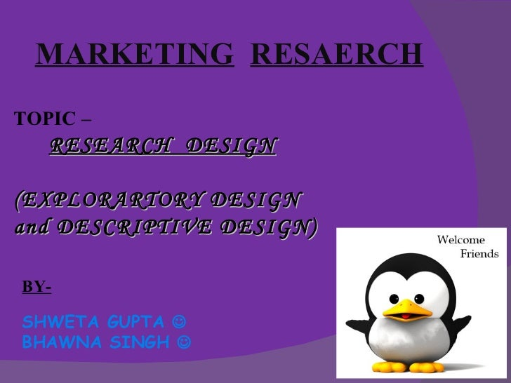 MARKETING RESAERCHTOPIC –   RESEARCH DESIGN(EXPLORARTORY DESIGNand DESCRIPTIVE DESIGN)BY-SHWETA GUPTA BHAWNA SINGH 