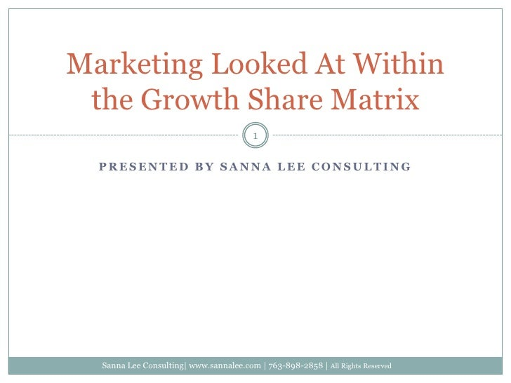 Presented by Sanna lee consulting<br />Marketing Looked At Within the Growth Share Matrix<br />1<br />Sanna Lee Consulting...