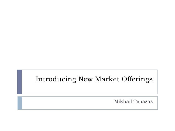 Introducing New Market Offerings Mikhail Tenazas