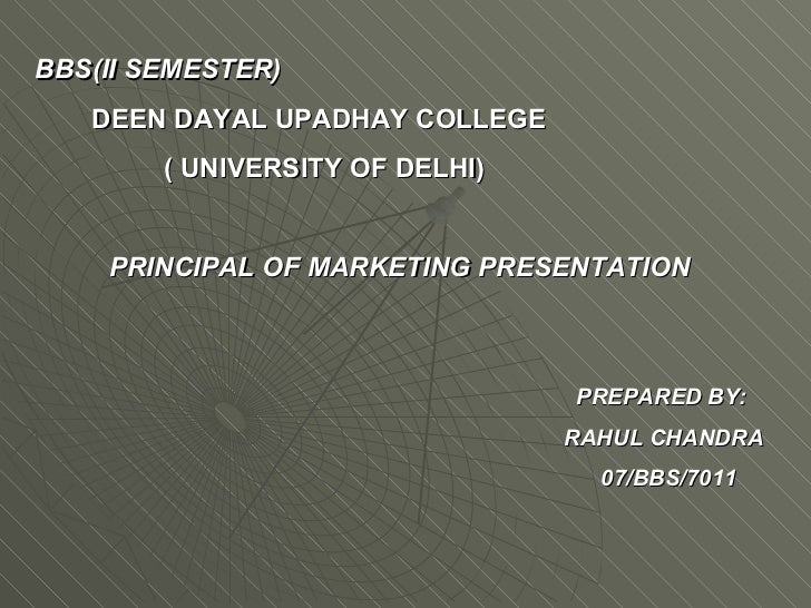 BBS(II SEMESTER) DEEN DAYAL UPADHAY COLLEGE ( UNIVERSITY OF DELHI) PRINCIPAL OF MARKETING PRESENTATION   PREPARED BY: RAHU...