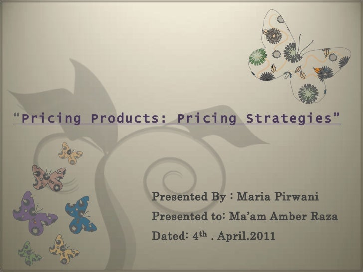 """""""Pricing Products: Pricing Strategies""""<br />Presented By : Maria Pirwani <br />Presented to: Ma'am Amber Raza<br />Dated: ..."""