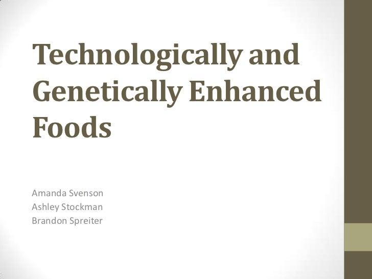 Technologically andGenetically EnhancedFoodsAmanda SvensonAshley StockmanBrandon Spreiter