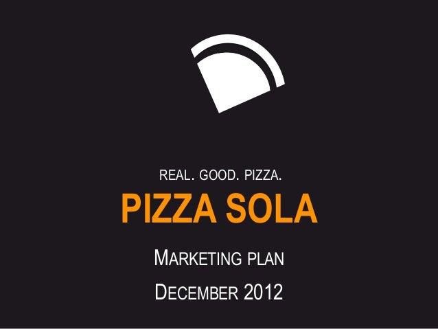 REAL. GOOD. PIZZA.PIZZA SOLA MARKETING PLAN DECEMBER 2012