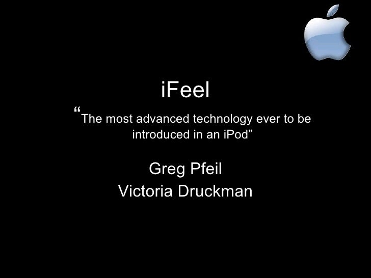 "iFeel "" The most advanced technology ever to be introduced in an iPod"" Greg Pfeil Victoria Druckman"