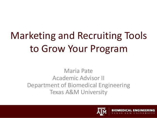 Marketing and Recruiting Tools to Grow Your Program Maria Pate Academic Advisor II Department of Biomedical Engineering Te...