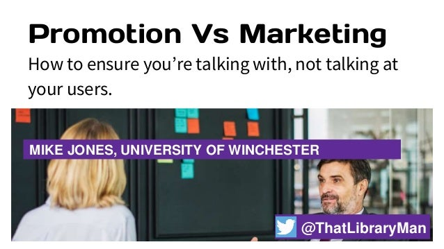 Promotion Vs Marketing How to ensure you're talking with, not talking at your users. MIKE JONES, UNIVERSITY OF WINCHESTER ...