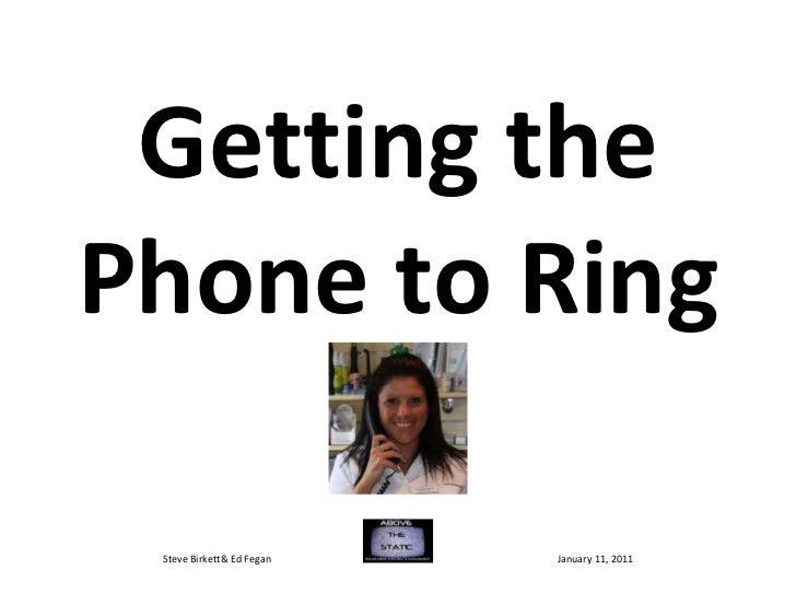 Getting thePhone to Ring Steve Birkett& Ed Fegan   January 11, 2011