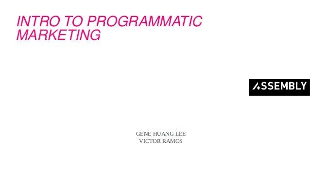 INTRO TO PROGRAMMATIC MARKETING GENE HUANG LEE VICTOR RAMOS