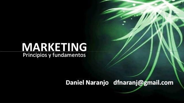 1 MARKETINGPrincipios y fundamentosPrincipios y fundamentos Daniel Naranjo dfnaranj@gmail.com MARKETING DanielDaniel Naran...