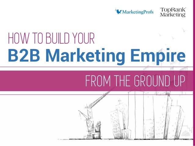 FROM THE GROUND UP HOW TO BUILD YOUR B2B Marketing Empire