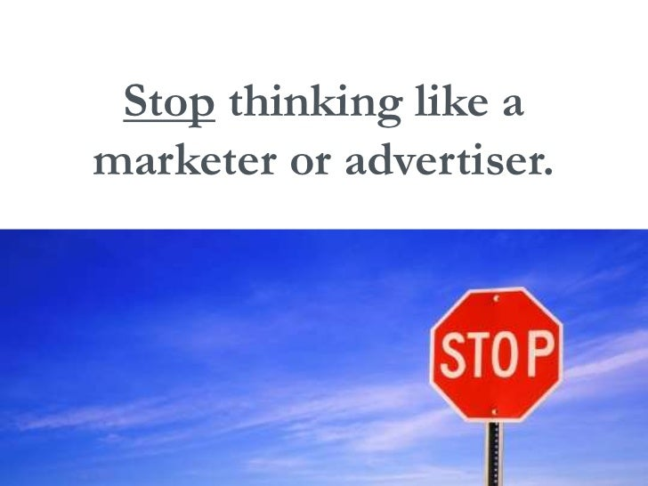 Stop thinking like a<br />marketer or advertiser.<br />