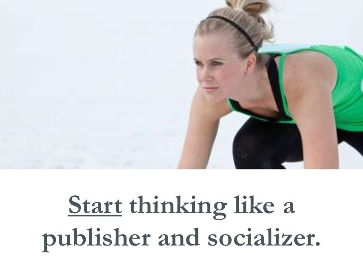 Start thinking like a<br />publisher and socializer.<br />