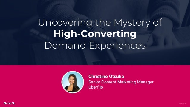 @uberflip Uncovering the Mystery of High-Converting Demand Experiences Christine Otsuka Senior Content Marketing Manager U...
