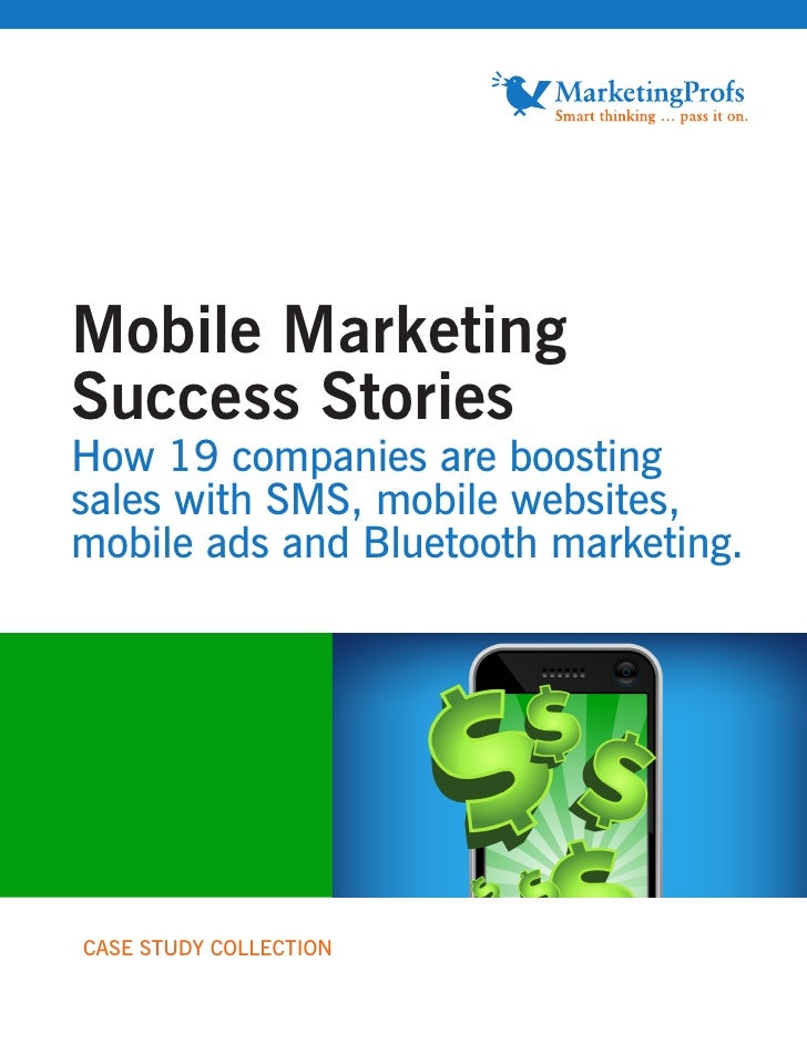 Mobile Marketing Success Stories How 19 companies are boosting sales with SMS, mobile websites, mobile ads and Bluetooth m...